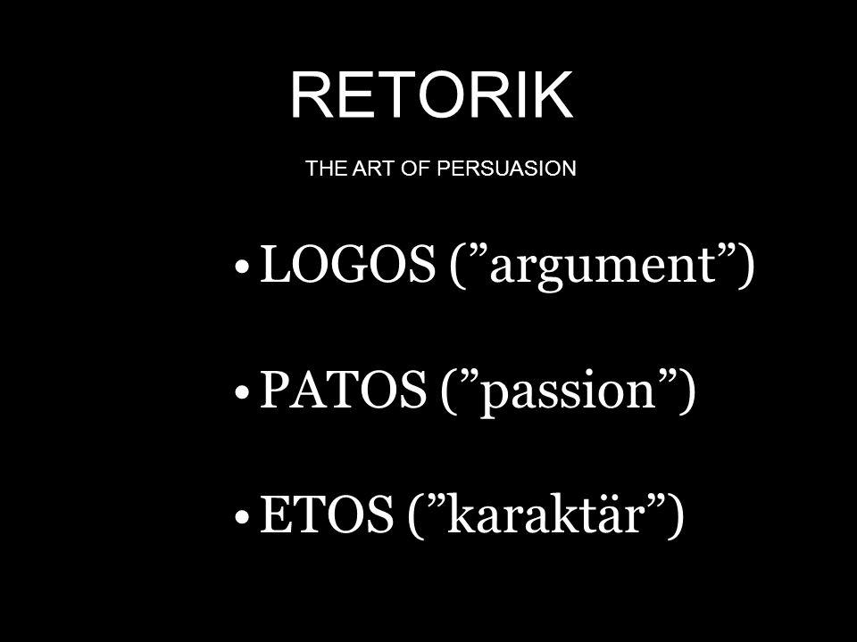 RETORIK LOGOS ( argument ) PATOS ( passion ) ETOS ( karaktär )
