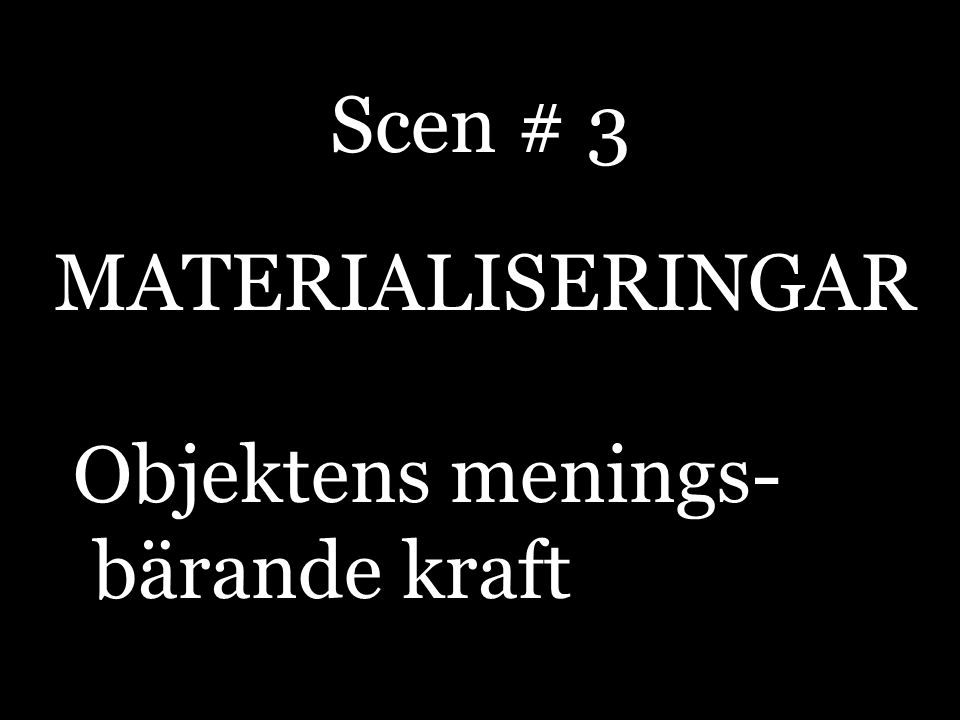 Scen # 3 MATERIALISERINGAR Objektens menings- bärande kraft
