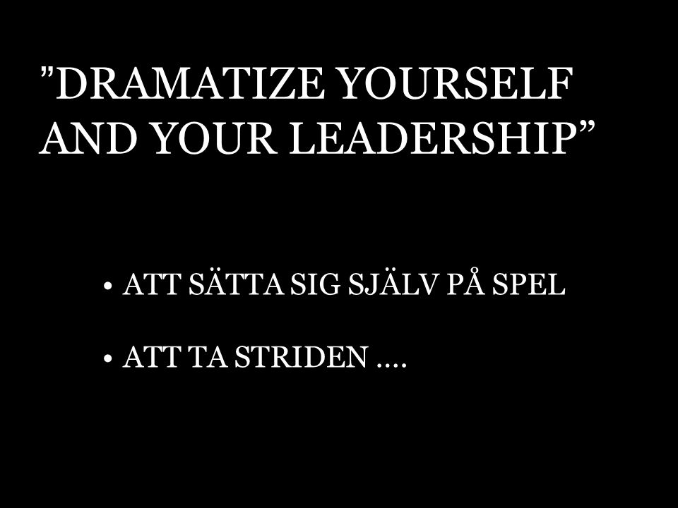 DRAMATIZE YOURSELF AND YOUR LEADERSHIP ATT SÄTTA SIG SJÄLV PÅ SPEL