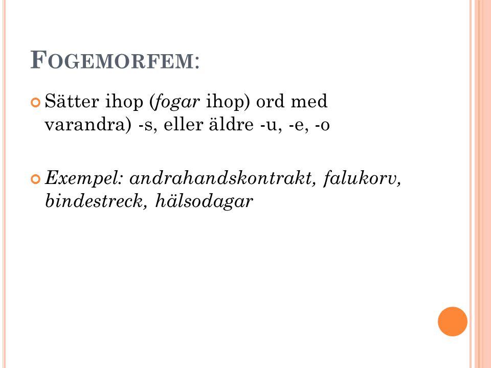 Fogemorfem: Sätter ihop (fogar ihop) ord med varandra) -s, eller äldre -u, -e, -o.