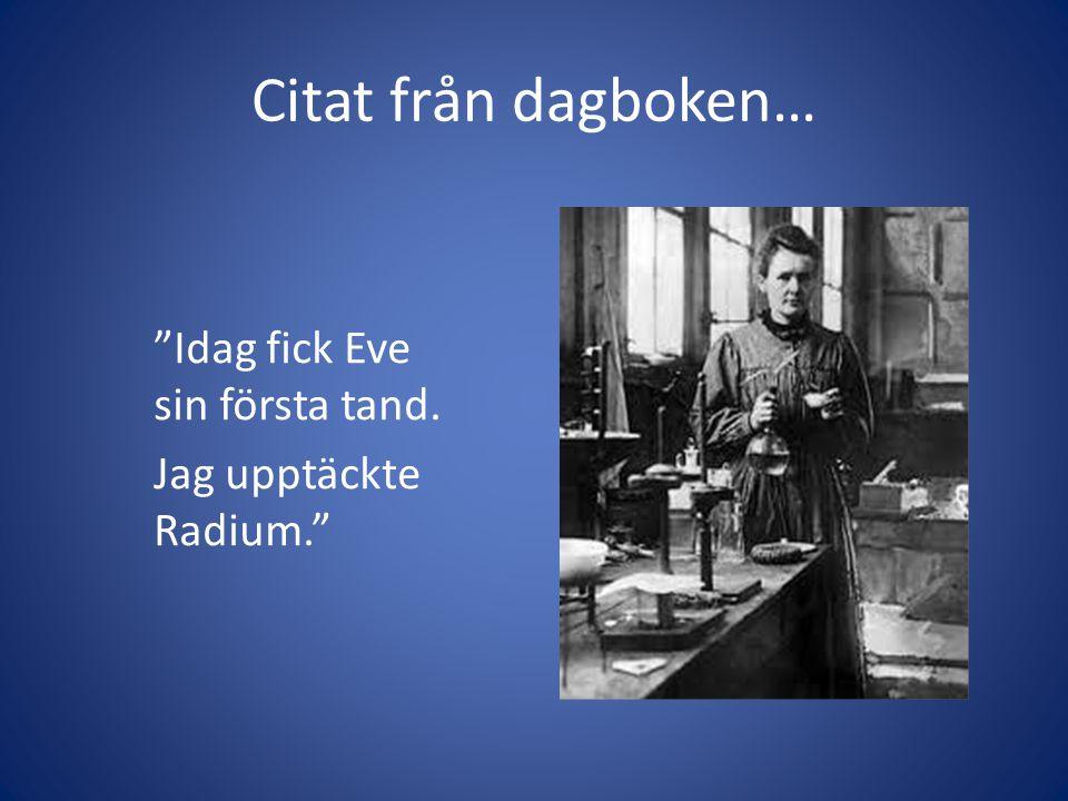 Citat från dagboken… Idag fick Eve sin första tand. Jag upptäckte Radium.