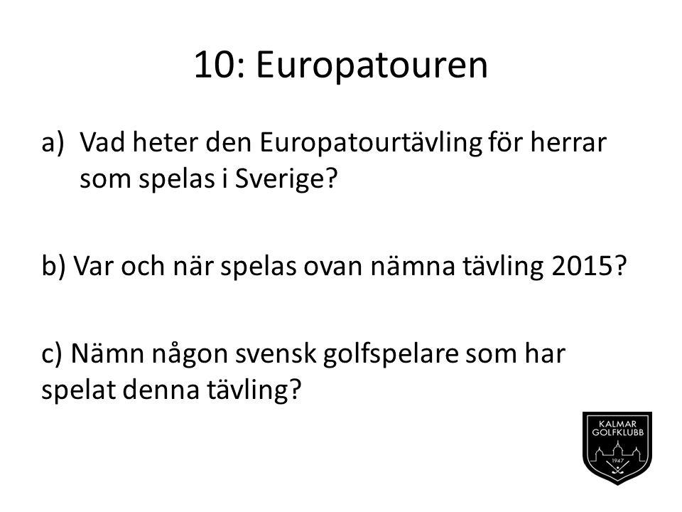 10: Europatouren Vad heter den Europatourtävling för herrar som spelas i Sverige b) Var och när spelas ovan nämna tävling 2015