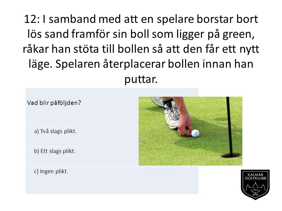 12: I samband med att en spelare borstar bort lös sand framför sin boll som ligger på green, råkar han stöta till bollen så att den får ett nytt läge. Spelaren återplacerar bollen innan han puttar.