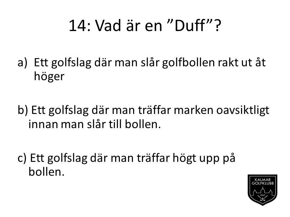 14: Vad är en Duff Ett golfslag där man slår golfbollen rakt ut åt höger.