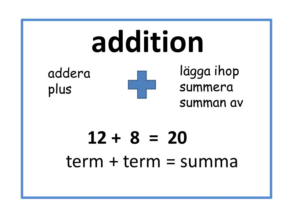 addition 12 + 8 = 20 term + term = summa lägga ihop addera summera