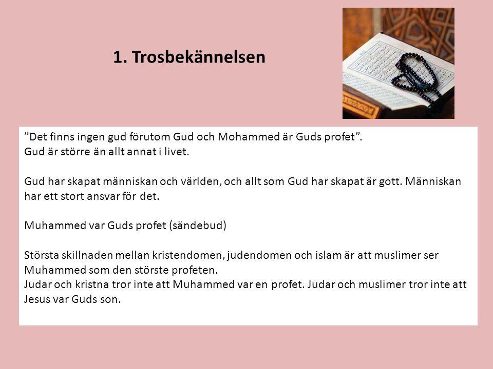 1. Trosbekännelsen Det finns ingen gud förutom Gud och Mohammed är Guds profet . Gud är större än allt annat i livet.