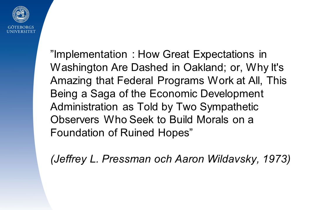 Implementation : How Great Expectations in Washington Are Dashed in Oakland; or, Why It s Amazing that Federal Programs Work at All, This Being a Saga of the Economic Development Administration as Told by Two Sympathetic Observers Who Seek to Build Morals on a Foundation of Ruined Hopes (Jeffrey L.