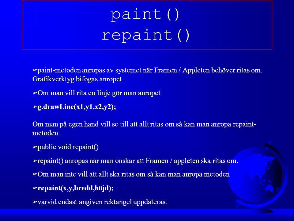 paint() repaint() paint-metoden anropas av systemet när Framen / Appleten behöver ritas om. Grafikverktyg bifogas anropet.