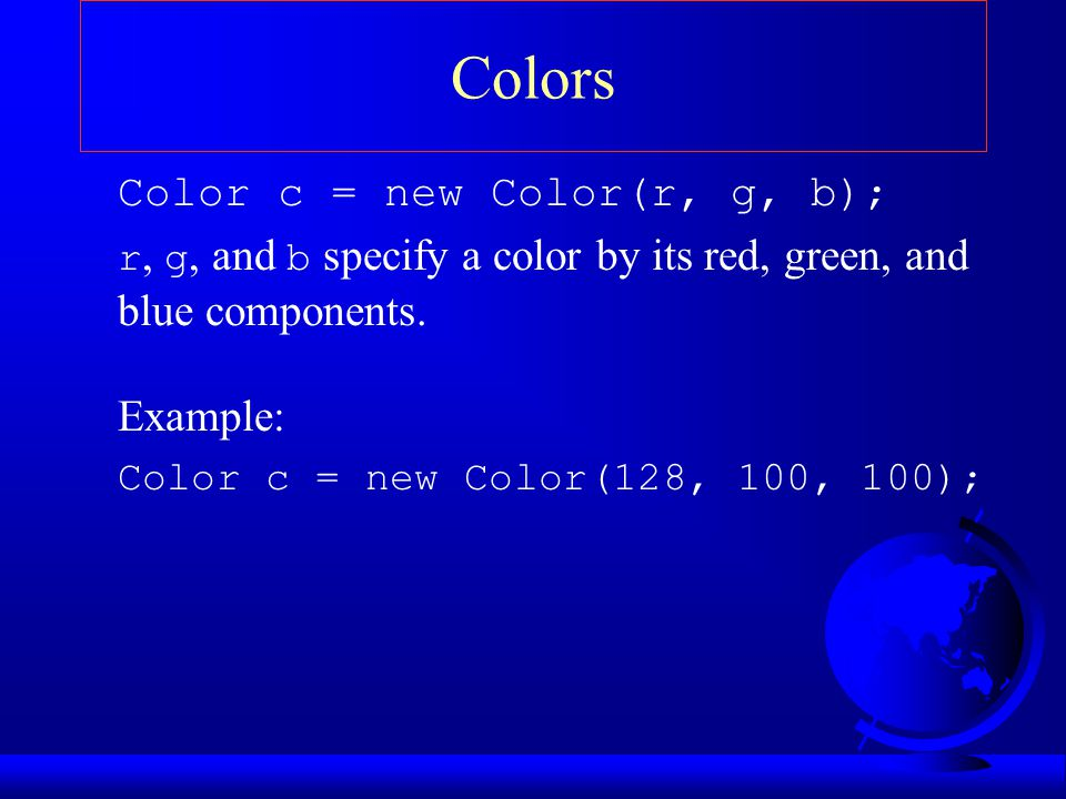 Colors Color c = new Color(r, g, b); Example: