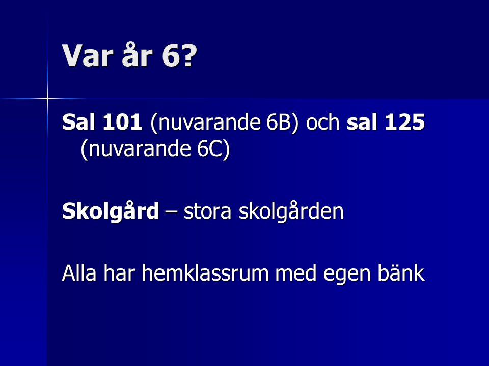 Var år 6 Sal 101 (nuvarande 6B) och sal 125 (nuvarande 6C)