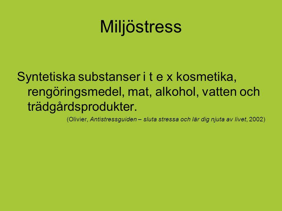 Miljöstress Syntetiska substanser i t e x kosmetika, rengöringsmedel, mat, alkohol, vatten och trädgårdsprodukter.