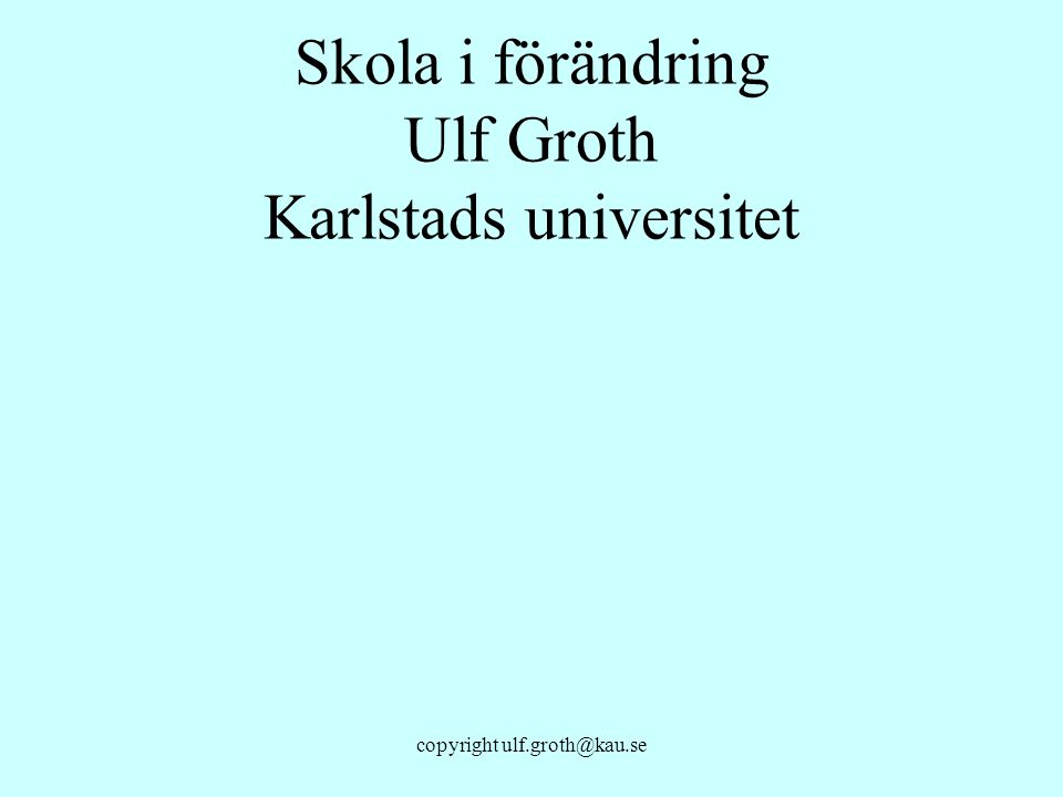 Skola i förändring Ulf Groth Karlstads universitet