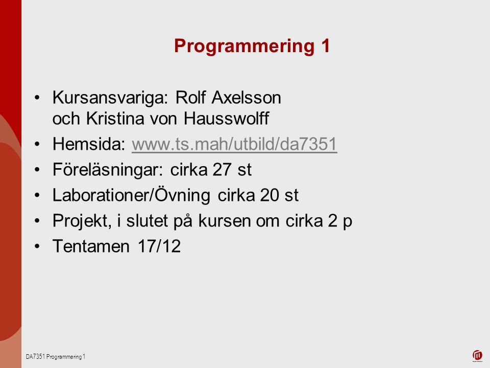 Programmering 1 Kursansvariga: Rolf Axelsson och Kristina von Hausswolff. Hemsida: www.ts.mah/utbild/da7351.