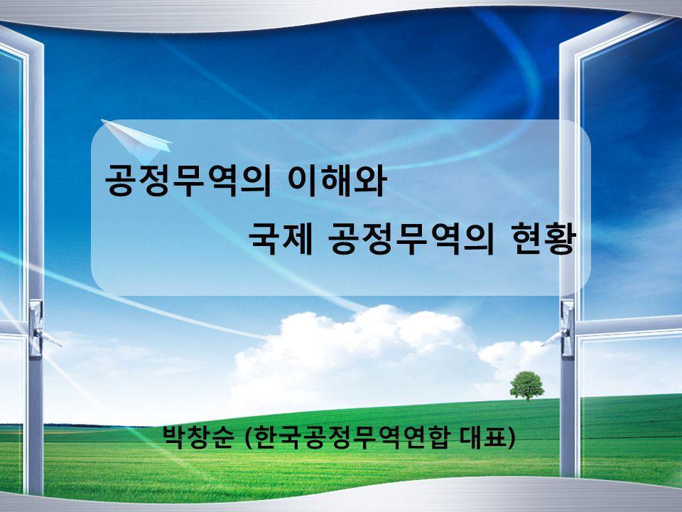 공정무역의 이해와 국제 공정무역의 현황 박창순 (한국공정무역연합 대표)