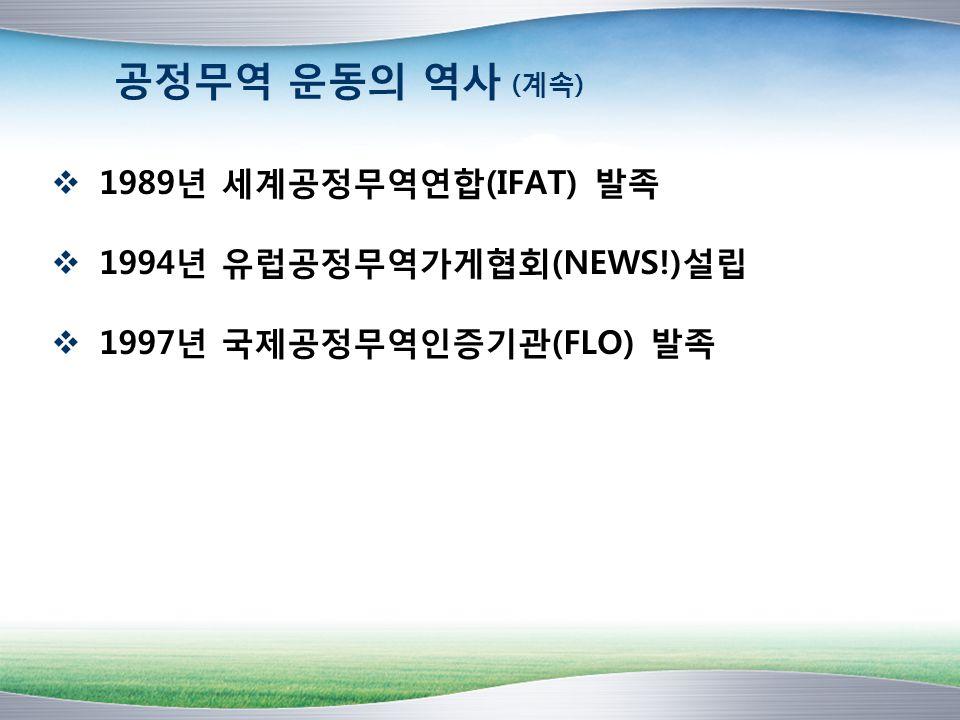 공정무역 운동의 역사 (계속) 1989년 세계공정무역연합(IFAT) 발족 1994년 유럽공정무역가게협회(NEWS!)설립