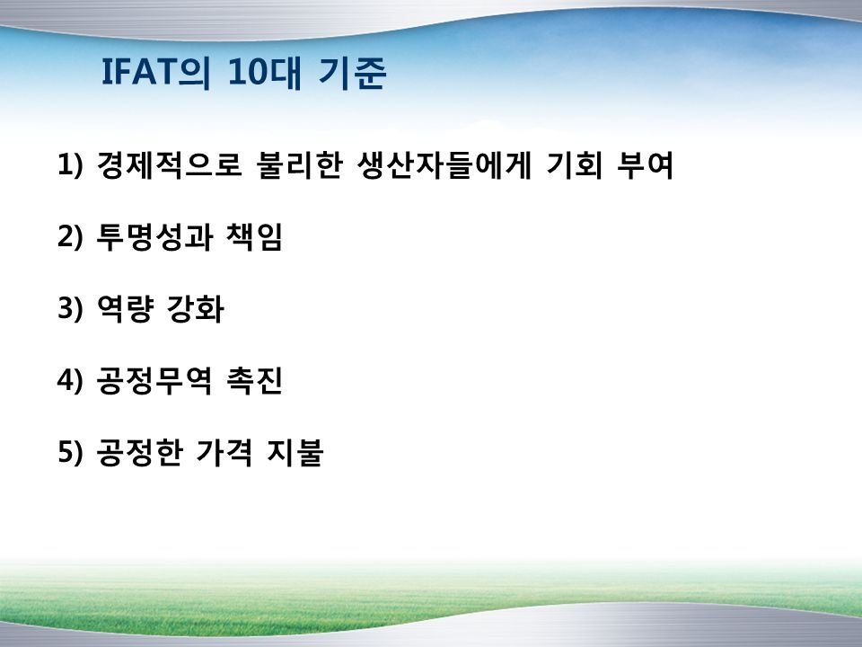 IFAT의 10대 기준 1) 경제적으로 불리한 생산자들에게 기회 부여 2) 투명성과 책임 3) 역량 강화 4) 공정무역 촉진