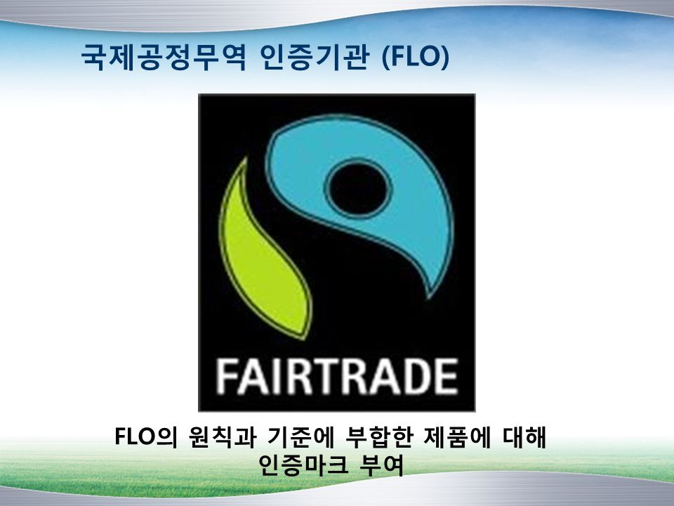 국제공정무역 인증기관 (FLO) FLO의 원칙과 기준에 부합한 제품에 대해 인증마크 부여