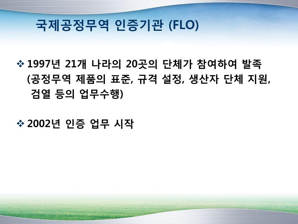 국제공정무역 인증기관 (FLO) 1997년 21개 나라의 20곳의 단체가 참여하여 발족