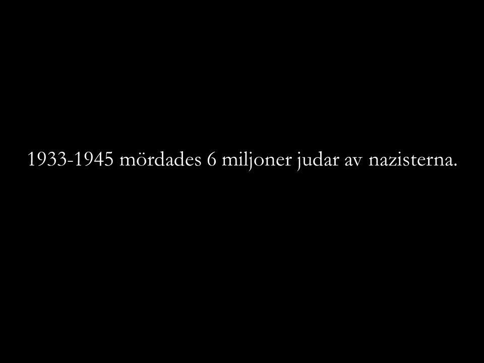 1933-1945 mördades 6 miljoner judar av nazisterna.