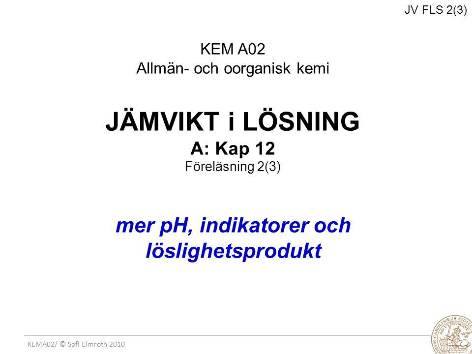 JV FLS 2(3) KEM A02 Allmän- och oorganisk kemi JÄMVIKT i LÖSNING A: Kap 12 Föreläsning 2(3) mer pH, indikatorer och löslighetsprodukt.