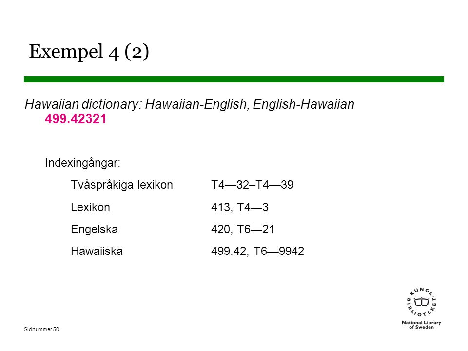 Exempel 4 (2) Hawaiian dictionary: Hawaiian-English, English-Hawaiian 499.42321. Indexingångar: Tvåspråkiga lexikon T4—32–T4—39.