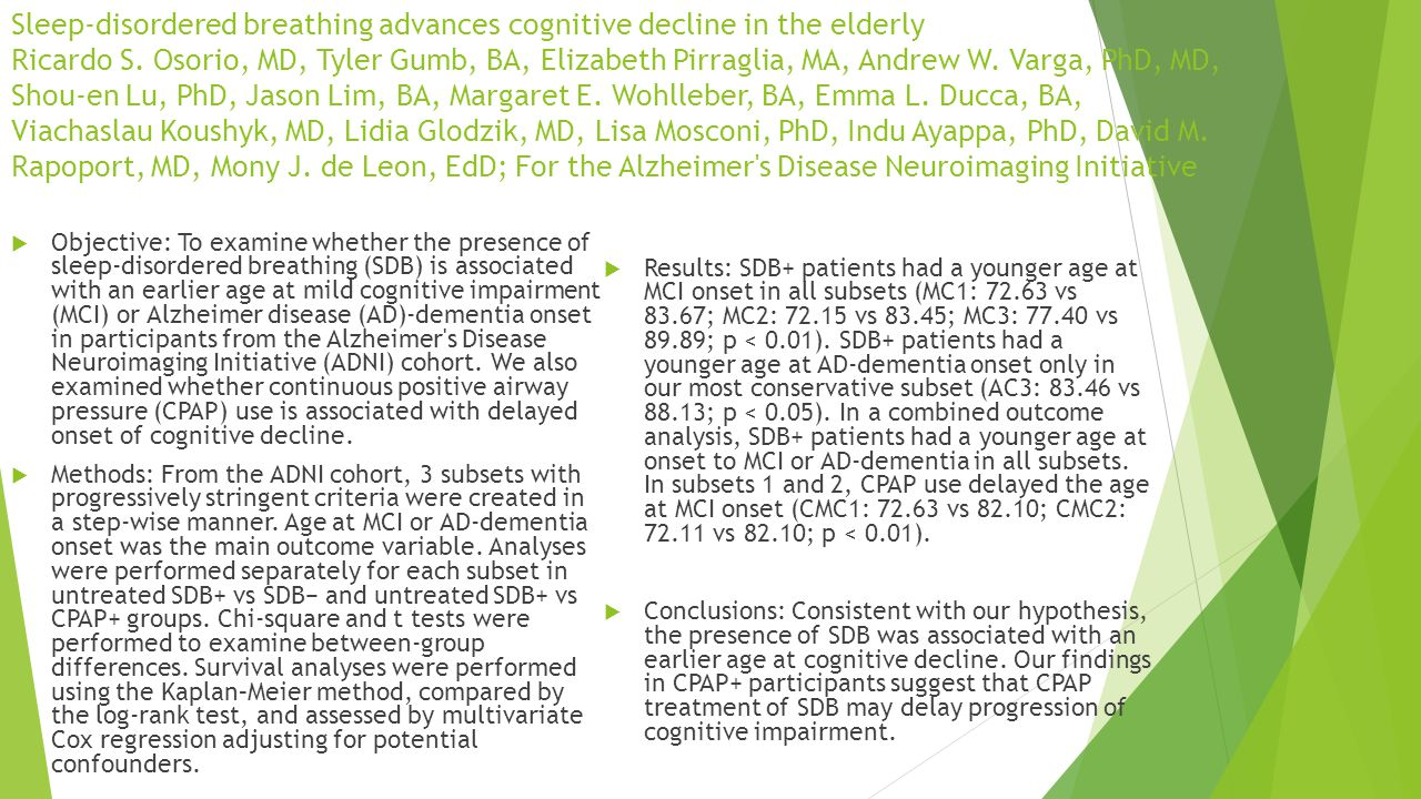Sleep-disordered breathing advances cognitive decline in the elderly Ricardo S. Osorio, MD, Tyler Gumb, BA, Elizabeth Pirraglia, MA, Andrew W. Varga, PhD, MD, Shou-en Lu, PhD, Jason Lim, BA, Margaret E. Wohlleber, BA, Emma L. Ducca, BA, Viachaslau Koushyk, MD, Lidia Glodzik, MD, Lisa Mosconi, PhD, Indu Ayappa, PhD, David M. Rapoport, MD, Mony J. de Leon, EdD; For the Alzheimer s Disease Neuroimaging Initiative