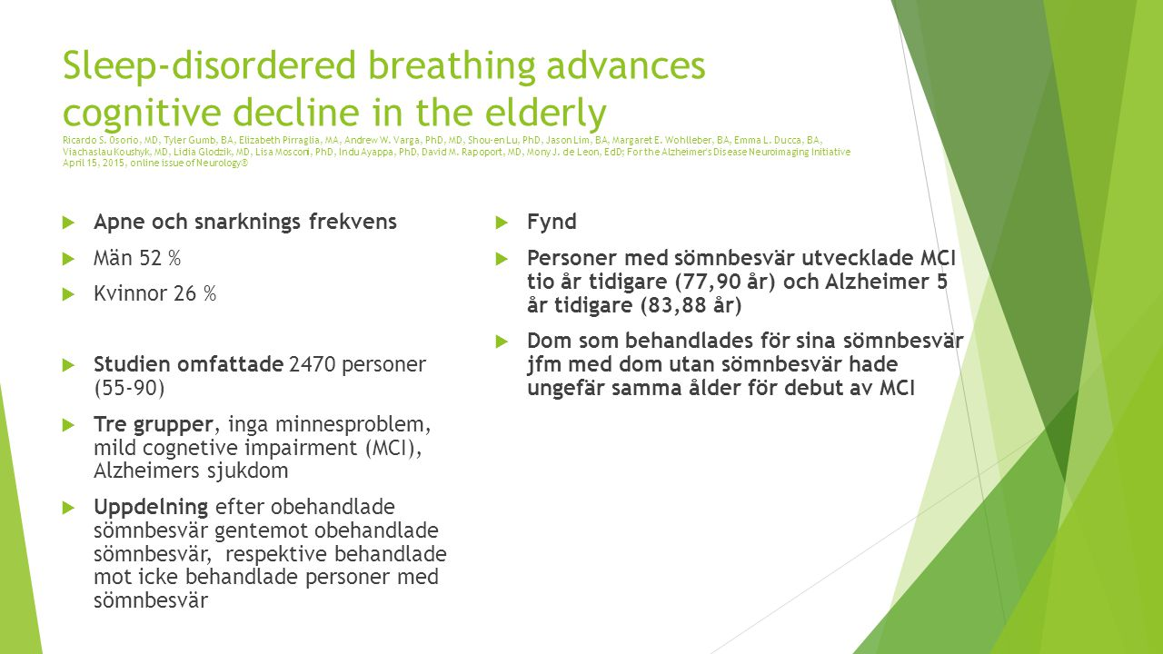 Sleep-disordered breathing advances cognitive decline in the elderly Ricardo S. Osorio, MD, Tyler Gumb, BA, Elizabeth Pirraglia, MA, Andrew W. Varga, PhD, MD, Shou-en Lu, PhD, Jason Lim, BA, Margaret E. Wohlleber, BA, Emma L. Ducca, BA, Viachaslau Koushyk, MD, Lidia Glodzik, MD, Lisa Mosconi, PhD, Indu Ayappa, PhD, David M. Rapoport, MD, Mony J. de Leon, EdD; For the Alzheimer s Disease Neuroimaging Initiative April 15, 2015, online issue of Neurology®