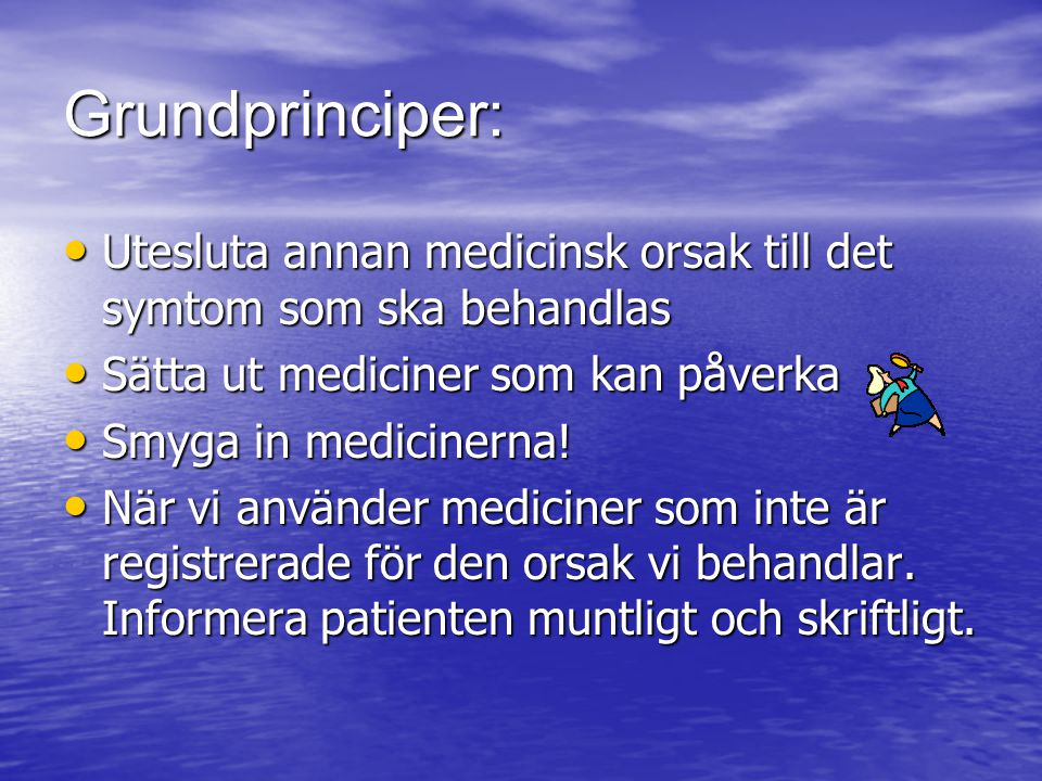 Grundprinciper: Utesluta annan medicinsk orsak till det symtom som ska behandlas. Sätta ut mediciner som kan påverka.