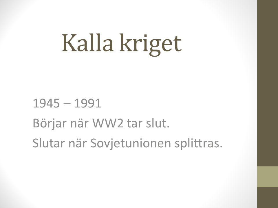 Kalla kriget 1945 – 1991 Börjar när WW2 tar slut.