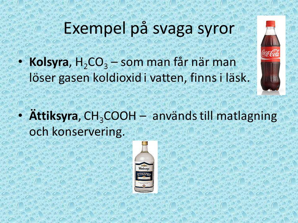 Exempel på svaga syror Kolsyra, H2CO3 – som man får när man löser gasen koldioxid i vatten, finns i läsk.
