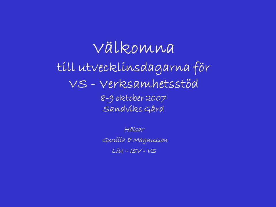 Välkomna till utvecklinsdagarna för VS - Verksamhetsstöd 8-9 oktober 2007 Sandviks Gård Hälsar Gunilla E Magnusson LiU – ISV - VS