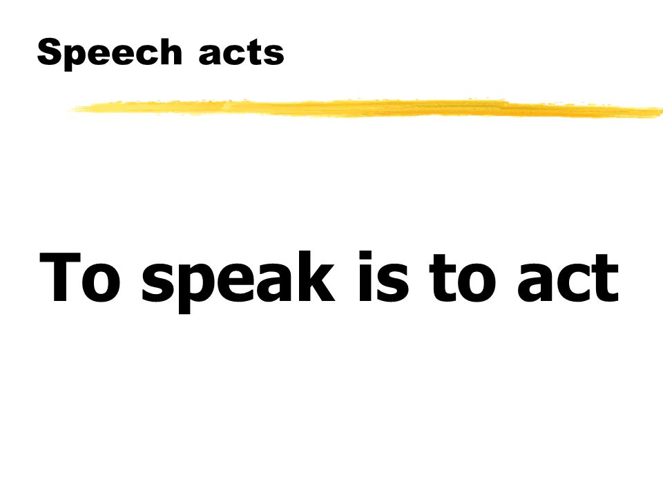 Speech acts To speak is to act