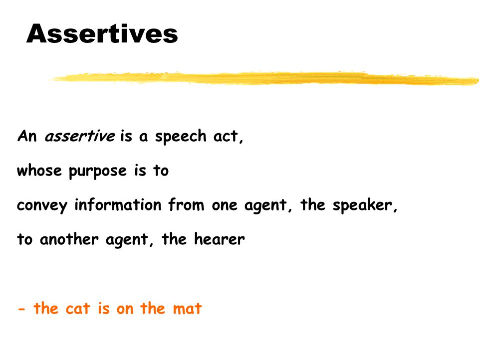 Assertives An assertive is a speech act, whose purpose is to