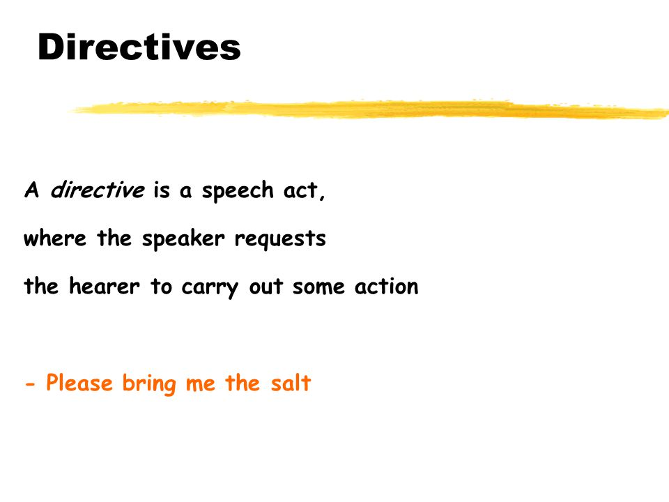 Directives A directive is a speech act, where the speaker requests