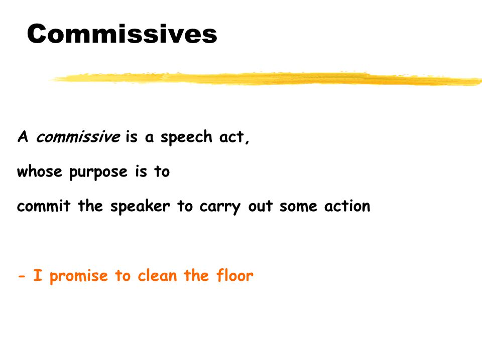Commissives A commissive is a speech act, whose purpose is to