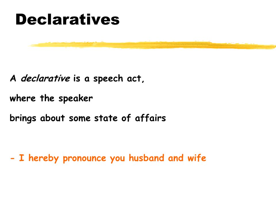 Declaratives A declarative is a speech act, where the speaker
