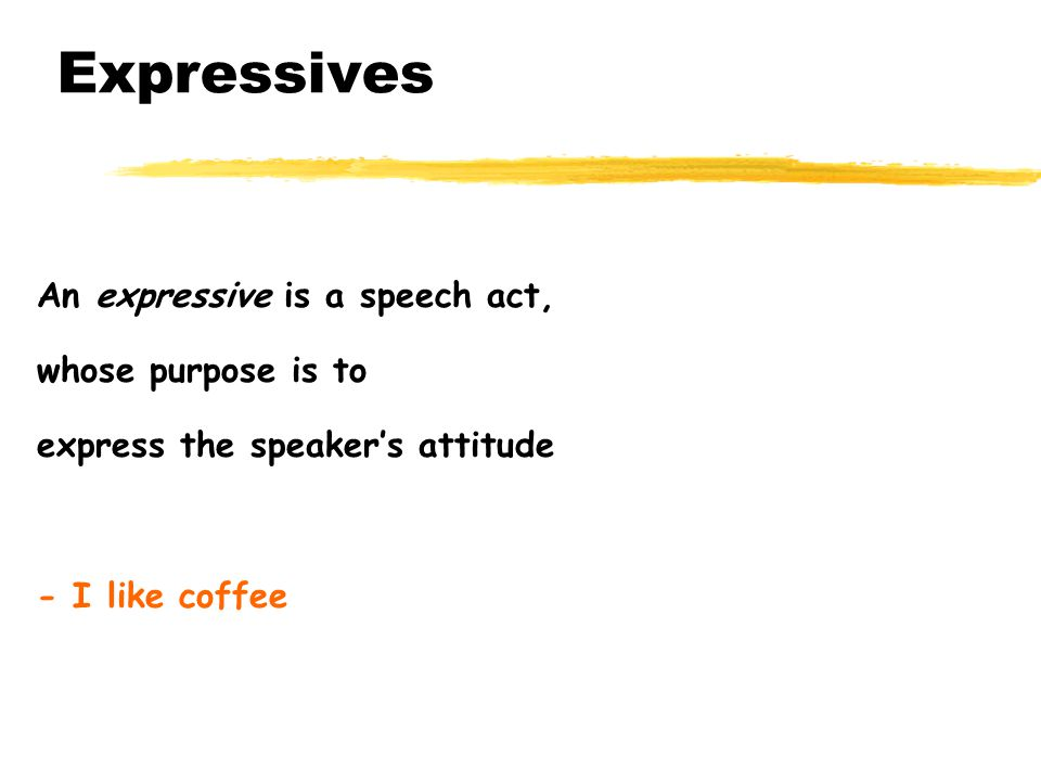 Expressives An expressive is a speech act, whose purpose is to