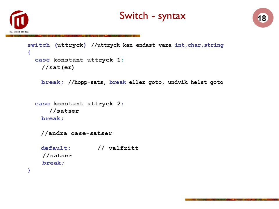 Switch - syntax switch (uttryck) //uttryck kan endast vara int,char,string. { case konstant uttryck 1: