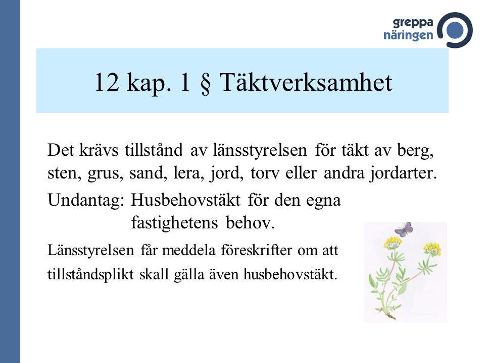 12 kap. 1 § Täktverksamhet Det krävs tillstånd av länsstyrelsen för täkt av berg, sten, grus, sand, lera, jord, torv eller andra jordarter.