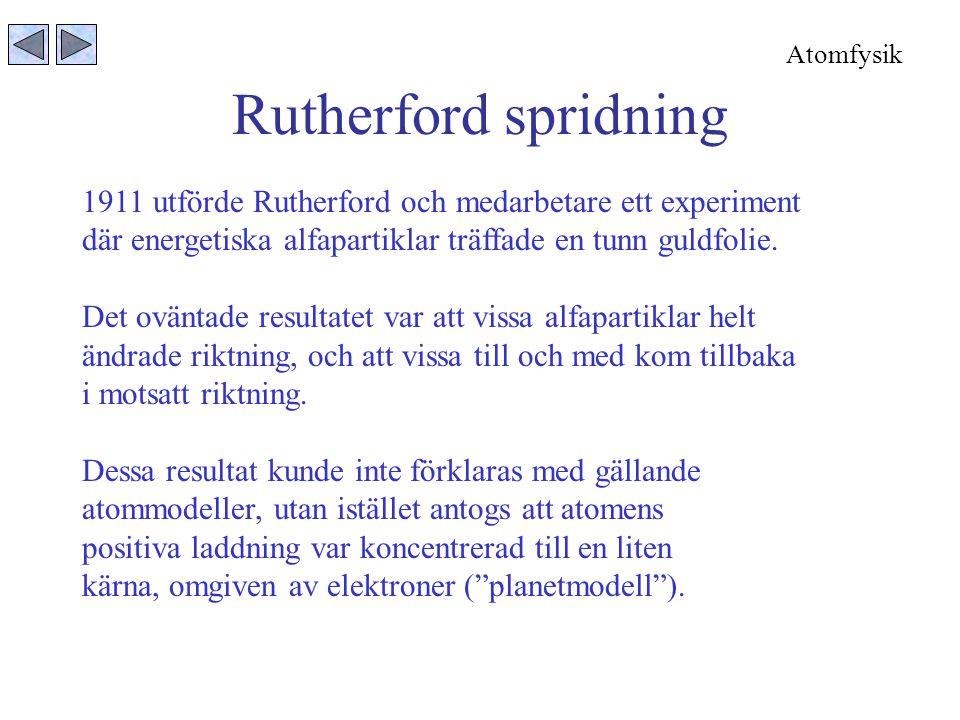 Atomfysik Rutherford spridning. 1911 utförde Rutherford och medarbetare ett experiment. där energetiska alfapartiklar träffade en tunn guldfolie.