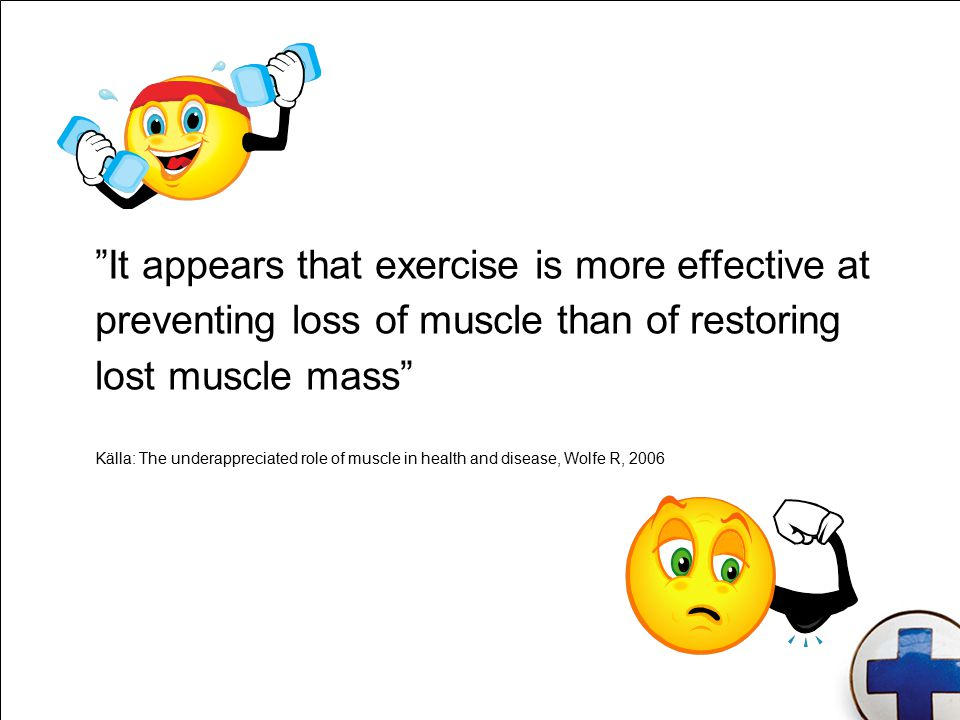 It appears that exercise is more effective at preventing loss of muscle than of restoring lost muscle mass