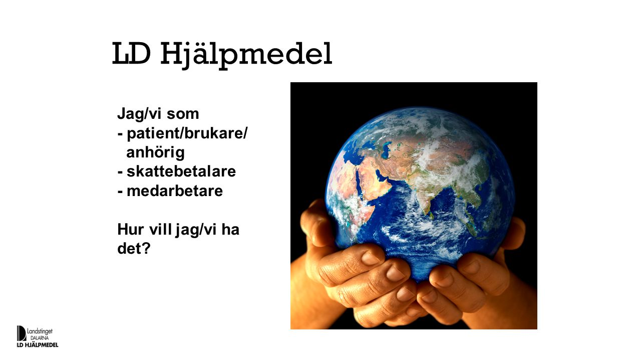 LD Hjälpmedel Jag/vi som - patient/brukare/ anhörig - skattebetalare - medarbetare Hur vill jag/vi ha det