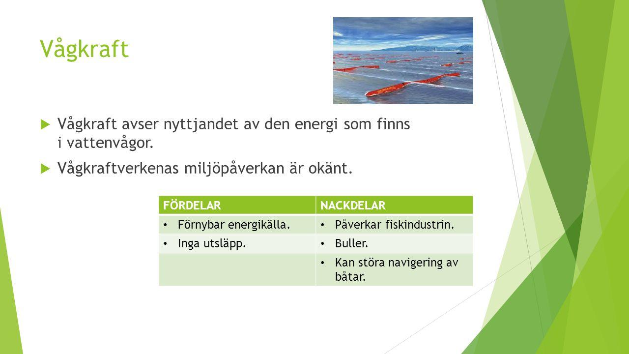 Vågkraft Vågkraft avser nyttjandet av den energi som finns i vattenvågor. Vågkraftverkenas miljöpåverkan är okänt.