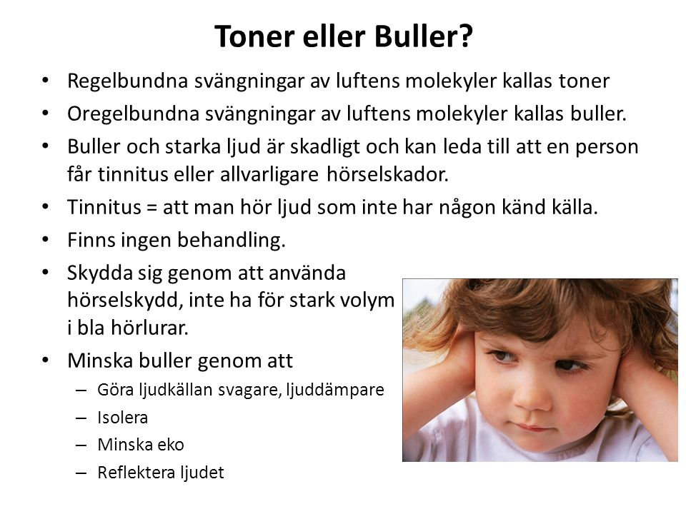 Toner eller Buller Regelbundna svängningar av luftens molekyler kallas toner. Oregelbundna svängningar av luftens molekyler kallas buller.