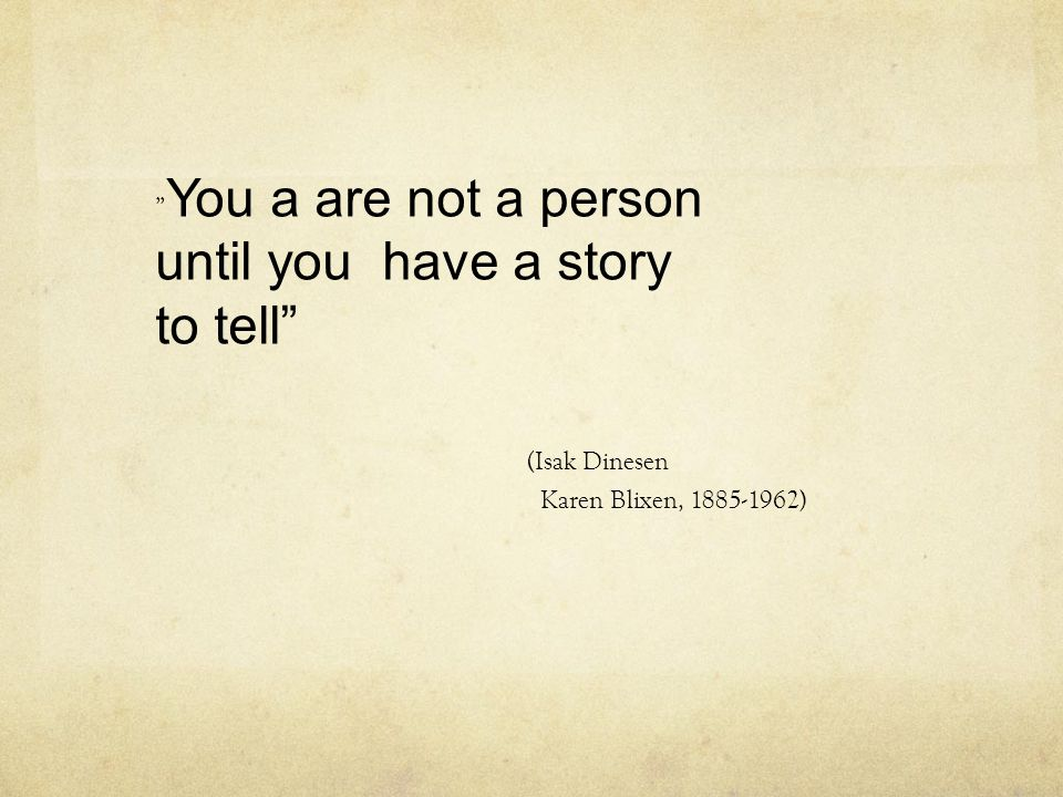 until you have a story to tell (Isak Dinesen You a are not a person
