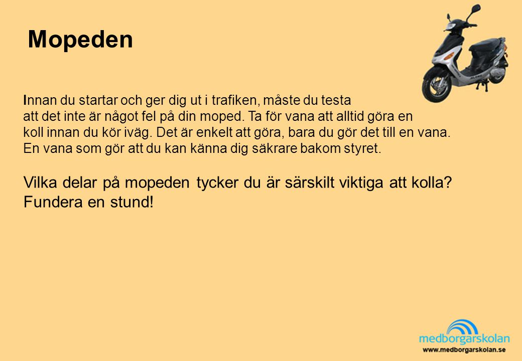 Mopeden Innan du startar och ger dig ut i trafiken, måste du testa. att det inte är något fel på din moped. Ta för vana att alltid göra en.