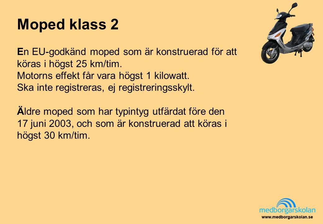 Moped klass 2 En EU-godkänd moped som är konstruerad för att köras i högst 25 km/tim. Motorns effekt får vara högst 1 kilowatt.
