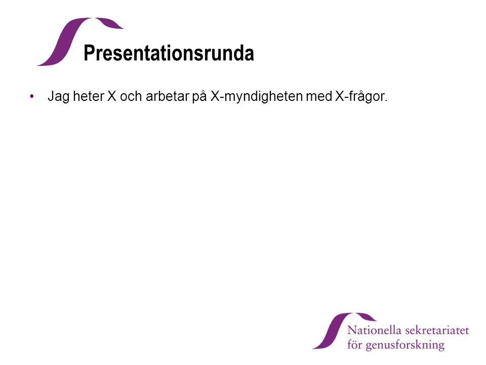 Presentationsrunda Jag heter X och arbetar på X-myndigheten med X-frågor.