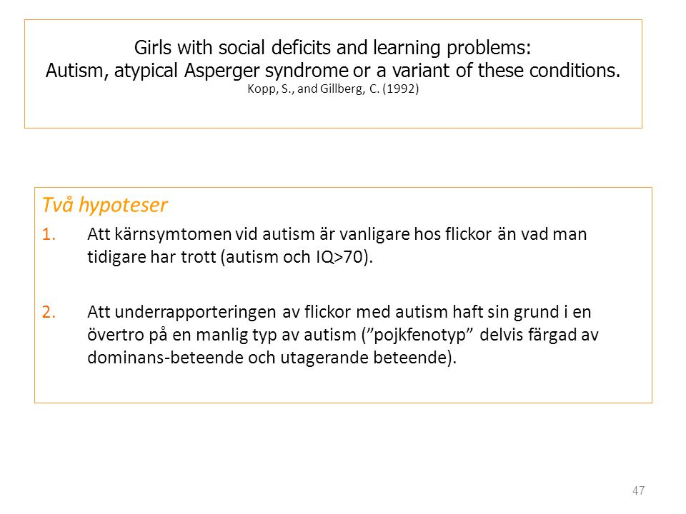 Girls with social deficits and learning problems: Autism, atypical Asperger syndrome or a variant of these conditions. Kopp, S., and Gillberg, C. (1992)