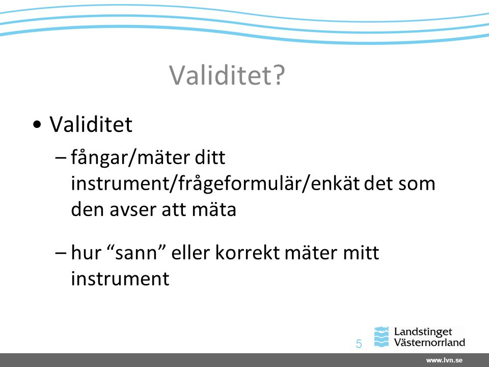Validitet Validitet. fångar/mäter ditt instrument/frågeformulär/enkät det som den avser att mäta.